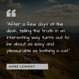 """After a few days at the desk, telling the truth in an interesting way turns out to be about as easy and pleasurable as bathing a cat."" - Anne Lemont.jpg"